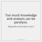 alejandro-gonzalez-inarri-too-much-knowledge-and-analysis-can-be-quote-on-storemypic-b5901.png