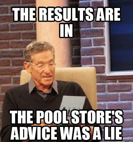 Results are In; Pool Store Advice a Lie.JPG
